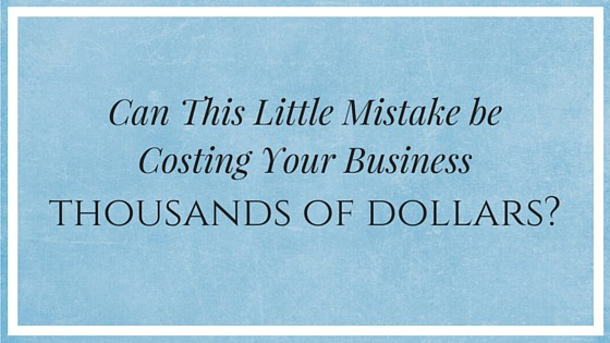 Can This Little Mistake be Costing Your Business Thousands of Dollars?