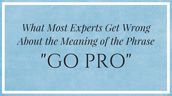 """What Most Experts Get Wrong about the Meaning of the Phrase """"Go Pro""""?"""